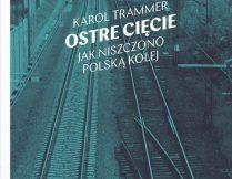 """Więcej o Karol Trammer – """"Ostre cięcie. Jak niszczono polską kolej"""""""